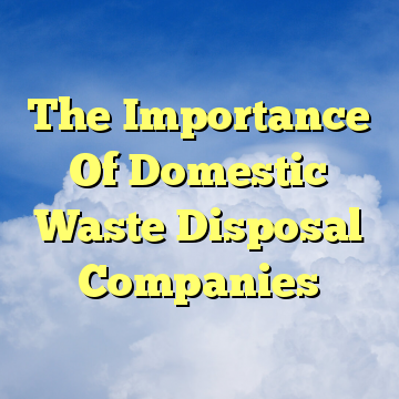 The Importance Of Domestic Waste Disposal Companies